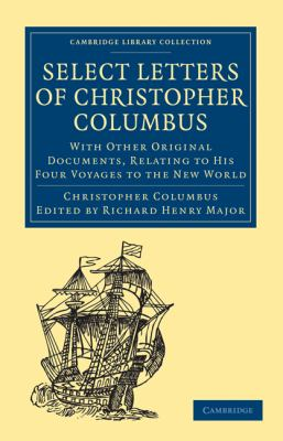 Select Letters of Christopher Columbus: With Other Original Documents, Relating to His Four Voyages to the New World 9781108007993