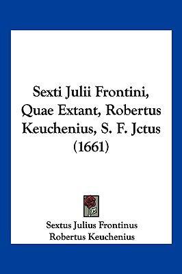 Sexti Julii Frontini, Quae Extant, Robertus Keuchenius, S. F. Jctus (1661) 9781104973803