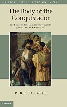 The Body of the Conquistador: Food, Race and the Colonial Experience in Spanish America, 1492 1700 9781107003422