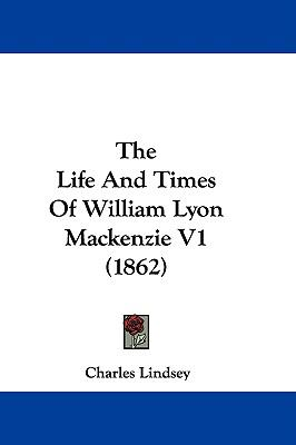 a description of william lyon mackenzies life best understood if man and legend are separated