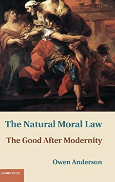 The Natural Moral Law: The Good After Modernity 9781107008427