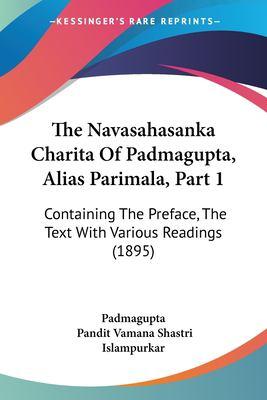 The Navasahasanka Charita of Padmagupta, Alias Parimala, Part 1: Containing the Preface, the Text with Various Readings (1895) 9781104919887