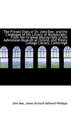The Private Diary of Dr. John Dee, and the Catalogue of His Library of Manuscripts: From the Origina 9781103779659