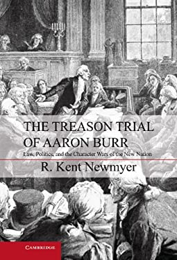 The Treason Trial of Aaron Burr: Law, Politics, and the Character Wars of the New Nation 9781107022188
