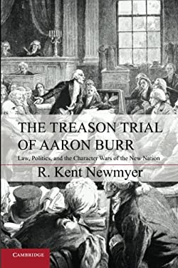The Treason Trial of Aaron Burr: Law, Politics, and the Character Wars of the New Nation 9781107606616