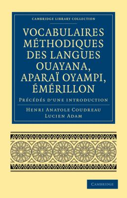 Vocabulaires Methodiques Des Langues Ouayana, Aparai Oyampi, Emerillon: Precedes D Une Introduction 9781108007382