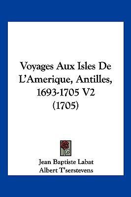 Voyages Aux Isles de L'Amerique, Antilles, 1693-1705 V2 (1705) 9781104977351