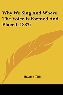 Why We Sing and Where the Voice Is Formed and Placed (1887) 9781104930950