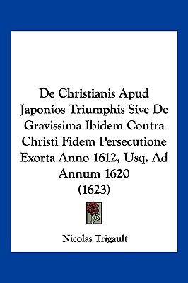 de Christianis Apud Japonios Triumphis Sive de Gravissima Ibidem Contra Christi Fidem Persecutione Exorta Anno 1612, Usq. Ad Annum 1620 (1623) 9781104978655