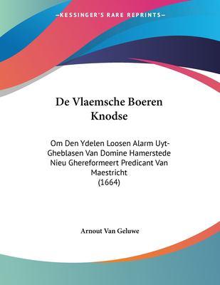 de Vlaemsche Boeren Knodse: Om Den Ydelen Loosen Alarm Uyt-Gheblasen Van Domine Hamerstede Nieu Ghereformeert Predicant Van Maestricht (1664) 9781104727802