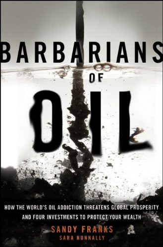 Barbarians of Oil: How the World's Oil Addiction Threatens Global Prosperity and Four Investments to Protect Your Wealth 9781118001820