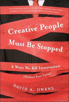 Creative People Must Be Stopped: 6 Ways We Kill Innovation (Without Even Trying) 9781118002902