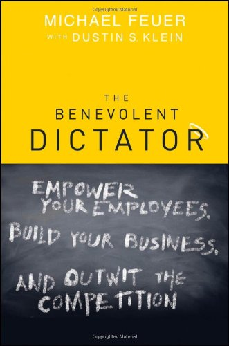 The Benevolent Dictator: Empower Your Employees, Build Your Business, and Outwit the Competition 9781118003916
