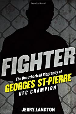 Fighter: The Unauthorized Biography of Georges St-Pierre, UFC Champion 9781118008034