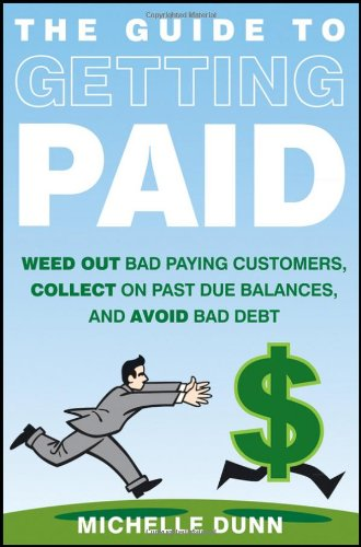 The Guide to Getting Paid: Weed Out Bad Paying Customers, Collect on Past Due Balances, and Avoid Bad Debt 9781118011614