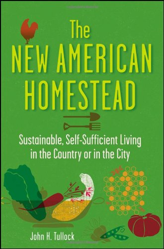 The New American Homestead: Sustainable, Self-Sufficient Living in the Country or in the City 9781118024171