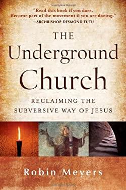 The Underground Church: Reclaiming the Subversive Way of Jesus 9781118061596