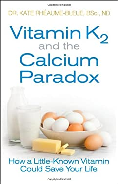 Vitamin K2 and the Calcium Paradox: How a Little-Known Vitamin Could Save Your Life 9781118065723