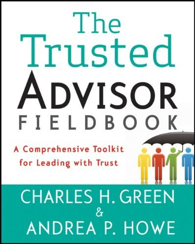 The Trusted Advisor Fieldbook: A Comprehensive Toolkit for Leading with Trust 9781118085646