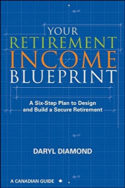 Your Retirement Income Blueprint: A Six-Step Plan to Design and Build a Secure Retirement 9781118087527