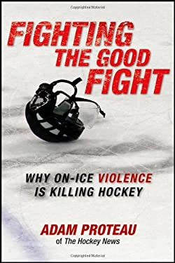 Fighting the Good Fight: Why On-Ice Violence Is Killing Hockey 9781118092224