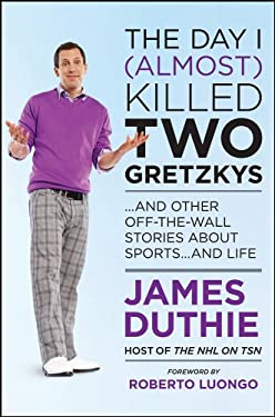 The Day I (Almost) Killed Two Gretzkys: ...and Other Off-The-Wall Stories about Sports...and Life 9781118096086