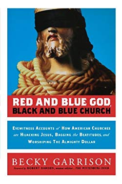 Red and Blue God, Black and Blue Church: Eyewitness Accounts of How American Churches Are Hijacking Jesus, Bagging the Beatitudes, and Worshipping the 9781118104118