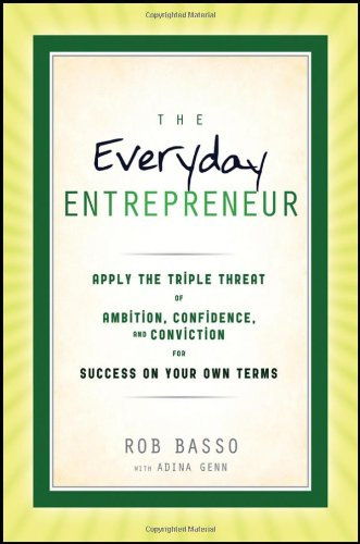 The Everyday Entrepreneur: Apply the Tripple Threat of Ambition, Confidence, and Conviction for Success on Your Own Terms 9781118106440