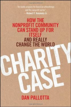 Charity Case: How the Nonprofit Community Can Stand Up for Itself and Really Change the World 9781118117521