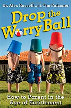 Drop the Worry Ball: How to Parent in the Age of Entitlement 9781118124949