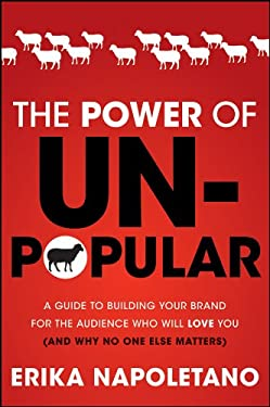 The Power of Unpopular: A Guide to Building Your Brand for the Audience Who Will Love You (and Why No One Else Matters) 9781118134665