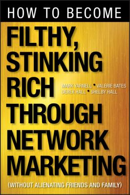 How to Become Filthy, Stinking Rich Through Network Marketing: Without Alienating Friends and Family 9781118144268