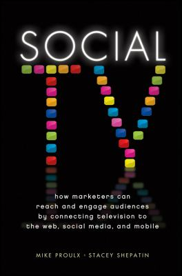 Social TV: How Marketers Can Reach and Engage Audiences by Connecting Television to the Web, Social Media, and Mobile 9781118167465