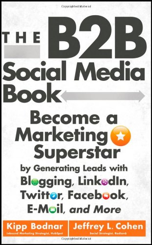 The B2B Social Media Book: Become a Marketing Superstar by Generating Leads with Blogging, LinkedIn, Twitter, Facebook, Email, and More 9781118167762