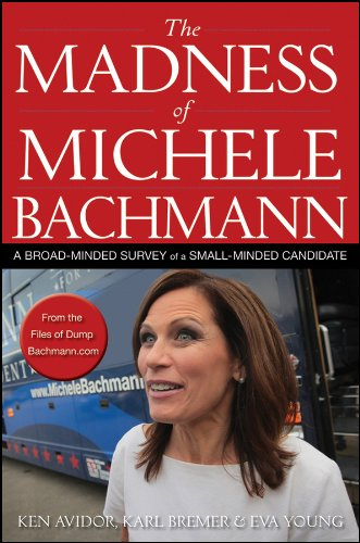 The Madness of Michele Bachmann: A Broad-Minded Survey of a Small-Minded Candidate 9781118197677