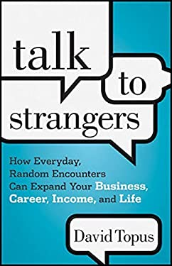Talk to Strangers: How Everyday, Random Encounters Can Expand Your Business, Career, Income, and Life 9781118203477