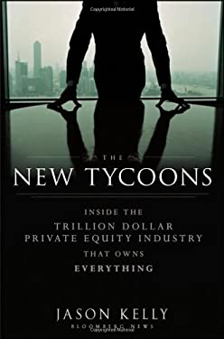 The New Tycoons: Inside the Trillion Dollar Private Equity Industry That Owns Everything 9781118205464