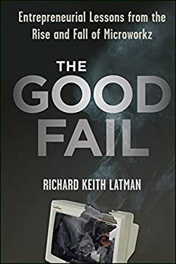 The Good Fail: Entrepreneurial Lessons from the Rise and Fall of Microworkz 9781118250716
