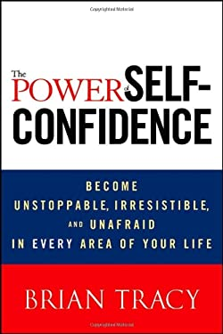 The Power of Self-Confidence: Become Unstoppable, Irresistible, and Unafraid in Every Area of Your Life 9781118435915