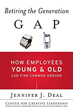 Retiring the Generation Gap: How Employees Young and Old Can Find Common Ground (J-B CCL (Center for Creative Leadership))