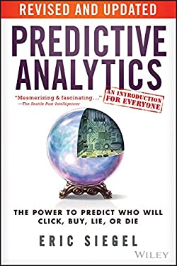 Predictive Analytics, Revised and Updated: The Power to Predict Who Will Click, Buy, Lie, or Die