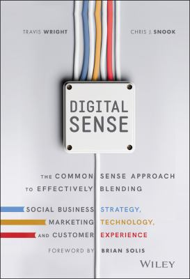 Digital Sense: The Common Sense Approach to Effectively Blending Social Business Strategy, Marketing Technology, and Customer Experience