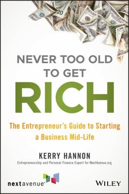 Never Too Old to Get Rich: The Entrepreneur's Guide to Starting a Business Mid-Life