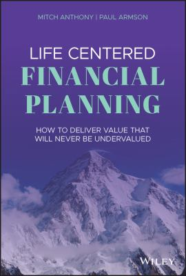 Life Centered Financial Planning: How to Deliver Value That Will Never Be Undervalued