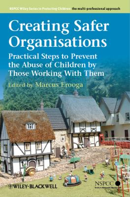 Creating Safer Organisations: Practical Steps to Prevent the Abuse of Children by Those Working with Them 9781119972693