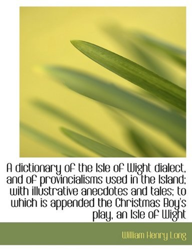 A Dictionary of the Isle of Wight Dialect, and of Provincialisms Used in the Island; With Illustrati 9781116880809