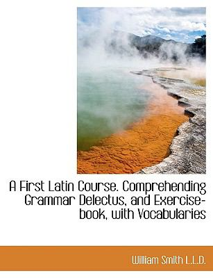 A First Latin Course. Comprehending Grammar Delectus, and Exercise-Book, with Vocabularies 9781116869637