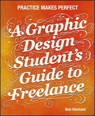 A Graphic Design Student's Guide to Freelance: Practice Makes Perfect 9781118341964