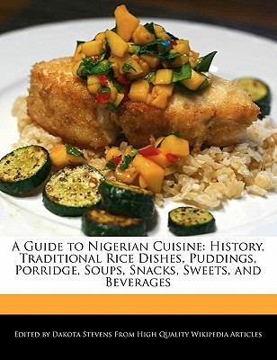 A Guide to Nigerian Cuisine: History, Traditional Rice Dishes, Puddings, Porridge, Soups, Snacks, Sweets, and Beverages 9781117509655