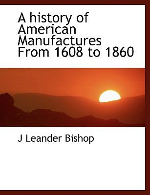 A History of American Manufactures from 1608 to 1860 9781116659948